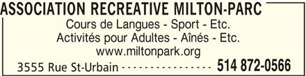 Association Récréative Milton-Parc (514-872-0566) - Annonce illustrée======= - ASSOCIATION RECREATIVE MILTON-PARC Cours de Langues - Sport - Etc. Activités pour Adultes - Aînés - Etc. www.miltonpark.org ---------------- 514 872-0566 3555 Rue St-Urbain