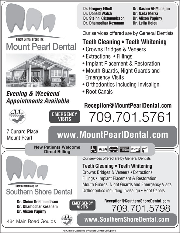 Mount Pearl Dental (709-364-3663) - Display Ad - Dr. Gregory Elliott Dr. Basam Al-Munajim Dr. Donald Walsh Dr. Nada Merza Dr. Steinn Kristmundsson Dr. Alison Papirny Dr. Dhamodhar Kosanam Dr. Leila Helou Our services offered are by General Dentists Teeth Cleaning   Teeth Whitening Mount Pearl Dental Crowns Bridges & Veneers Extractions    Fillings Implant Placement & Restoration New Patients Welcome Direct Billing Mount Pearl Our services offered are by General Dentists Teeth Cleaning   Teeth Whitening Crowns Bridges & Veneers   Extractions Fillings   Implant Placement & Restoration Mouth Guards, Night Guards and Emergency Visits Orthodontics including Invisalign   Root Canals Southern Shore Dental Dr. Steinn Kristmundsson EMERGENCY Dr. Dhamodhar Kosanam VISITS 709.701.5798 Dr. Alison Papirny www.SouthernShoreDental.com 484 Main Road Goulds All Clinics Operated by Elliott Dental Group Inc. Emergency Visits Orthodontics including Invisalign Root Canals Evening & Weekend Appointments Available EMERGENCY VISITS Mouth Guards, Night Guards and 709.701.5761 7 Cunard Place www.MountPearlDental.com