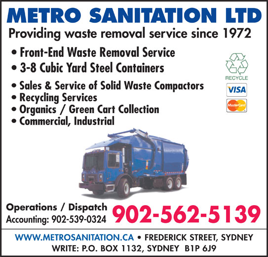 Metro Sanitation Ltd (902-562-5139) - Display Ad - METRO SANITATION LTD Providing waste removal service since 1972 Front-End Waste Removal Service 3-8 Cubic Yard Steel Containers Sales & Service of Solid Waste Compactors Recycling Services Organics / Green Cart Collection Commercial, Industrial Operations / Dispatch 902-562-5139 Accounting: 902-539-0324 WWW.METROSANITATION.CA   FREDERICK STREET, SYDNEY WRITE: P.O. BOX 1132, SYDNEY  B1P 6J9