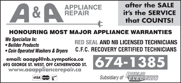 A & A Appliance Repair (506-674-1385) - Display Ad - Coin Operated Washers & Dryers 695 GEORGE ST. WEST, OFF CATHERWOOD ST. 674-1385 after the SALE it s the SERVICE that COUNTS! HONOURING MOST MAJOR APPLIANCE WARRANTIES We Specialize In: RED SEAL AND NB LICENSED TECHNICIANS Builder Products C.F.C. RECOVERY CERTIFIED TECHNICIANS www.aaappliancerepair.ca Subsidiary of