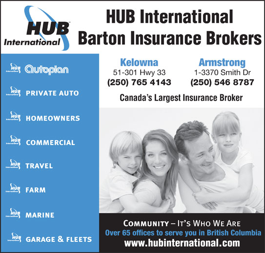 HUB International Barton Insurance Brokers (250-765-4143) - Display Ad - HUB International Barton Insurance Brokers Kelowna Armstrong 51-301 Hwy 33 1-3370 Smith Dr (250) 765 4143 (250) 546 8787 Canada s Largest Insurance Broker Over 65 offices to serve you in British Columbia