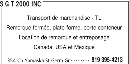 S G T 2000 Inc (819-395-4213) - Annonce illustrée======= - S G T 2000 INC Transport de marchandise - TL Remorque fermée, plate-forme, porte conteneur Location de remorque et entreposage Canada, USA et Mexique -------- 819 395-4213 354 Ch Yamaska St Germ Gr