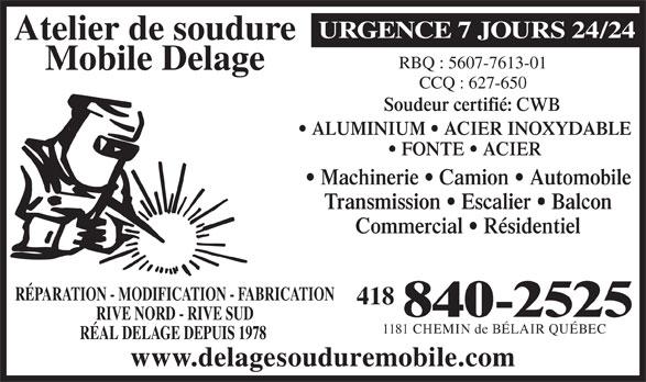 Atelier De Soudure Mobile Delage (418-840-2525) - Annonce illustrée======= - URGENCE 7 JOURS 24/24 Atelier de soudure RBQ : 5607-7613-01 Mobile Delage CCQ : 627-650 Soudeur certifié: CWB ALUMINIUM   ACIER INOXYDABLE FONTE   ACIER Machinerie   Camion   Automobile Transmission   Escalier   Balcon Commercial   Résidentiel RÉPARATION - MODIFICATION - FABRICATION 418 840-2525 RIVE NORD - RIVE SUD 1181 CHEMIN de BÉLAIR QUÉBEC RÉAL DELAGE DEPUIS 1978 www.delagesouduremobile.com