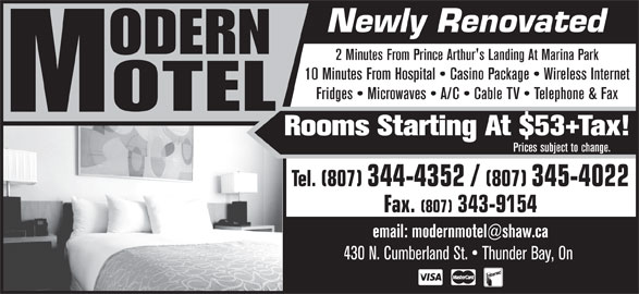 Modern Motel (807-344-4352) - Annonce illustrée======= - 2 Minutes From Prince Arthur's Landing At Marina Park 10 Minutes From Hospital   Casino Package   Wireless Internet Fridges   Microwaves   A/C   Cable TV   Telephone & Fax Rooms Starting At $53+Tax! Prices subject to change. Tel. (807) 344-4352 / (807) 345-4022 Fax. (807) 343-9154 430 N. Cumberland St.   Thunder Bay, On Newly Renovated