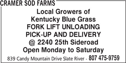 Cramer Sod Farms (807-475-9759) - Display Ad - CRAMER SOD FARMS Local Growers of Kentucky Blue Grass FORK LIFT UNLOADING PICK-UP AND DELIVERY Open Monday to Saturday 807 475-9759 839 Candy Mountain Drive Slate River -