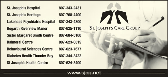 St Joseph's Care Group (807-343-2431) - Display Ad - St. Joseph s Hospital 807-343-2431 Joseph s Hospital 80 7-343-2431 St. Joseph s Heritage 807-768-4400 Joseph s Heritage 80 Lakehead Psychiatric Hospital 807-343-4300ehead Psychiatric Hospital 807-343-4300 Hogarth Riverview Manor 807-625-1110arth Riverview Manor 807-625-1110 Sister Margaret Smith Centre 807-684-5100Sister Margaret Smith Centre 8 07-684-5100 Balmoral Centre 807-623-6515Balmoral Centre 80 7-623-6515 Behavioural Sciences Centre 807-623-7677avioural Sciences Centre 80 7-623-7677 Diabetes Health Thunder Bay 807-344-3422Diabetes Healthunder Bay 80 7-344-3422 St Joseph s Health Centre 807-624-3400St Joseph s Health Centre 8 07-624-3400 www.sjcg.netwww.sjcg.net 7-768-4400