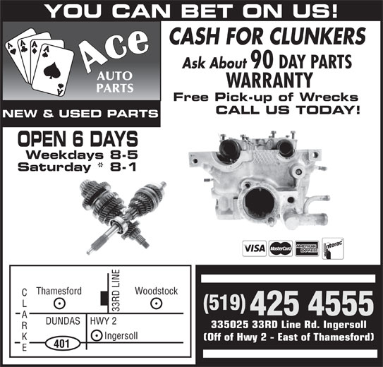 Ace Auto Parts (519-425-4555) - Display Ad - (519) Woodstock 33 RD LINE 425 4555 DUNDAS    HWY 2 335025 33RD Line Rd. Ingersoll Ingersoll (Off of Hwy 2 - East of Thamesford) 401 Thamesford YOU CAN BET ON US! CASH FOR CLUNKERS Ask About 90 DAY PARTS WARRANTY Free Pick-up of Wrecks CALL US TODAY! NEW & USED PARTS OPEN 6 DAYS Weekdays 8-5 Saturday * 8-1