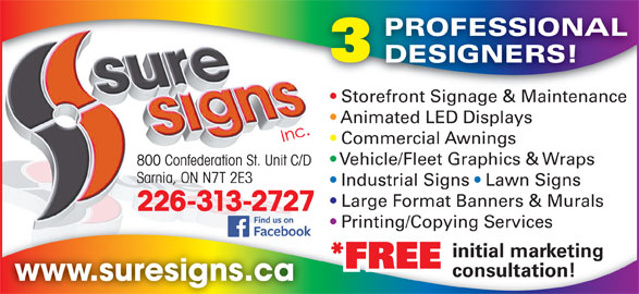 Sure Signs Inc (519-337-1904) - Display Ad - PROFESSIONAL DESIGNERS! Storefront Signage & Maintenancefront Sig e & Maint Store Animated LED Displays Commercial Awnings Vehicle/Fleet Graphics & Wraps 800 Confederation St. Unit C/D Sarnia, ON N7T 2E3 Industrial Signs   Lawn Signs Large Format Banners & Murals 226-313-2727 Printing/Copying Services Printing/Copying Services initial marketing *FREE consultation! www.suresigns.ca