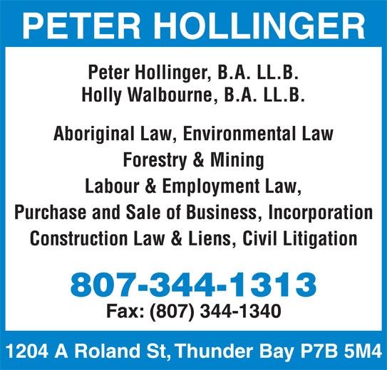 Peter T Hollinger (807-344-1313) - Display Ad - PETER HOLLINGER Peter Hollinger, B.A. LL.B. Holly Walbourne, B.A. LL.B. Aboriginal Law, Environmental Law Forestry & Mining Labour & Employment Law, Purchase and Sale of Business, Incorporation Construction Law & Liens, Civil Litigation 807-344-1313 Fax: (807) 344-1340 1204 A Roland St, Thunder Bay P7B 5M4
