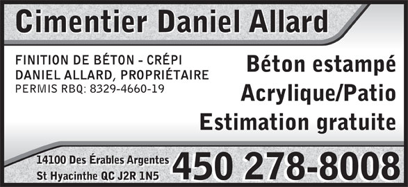 Cimentier Daniel Allard (450-278-8008) - Annonce illustrée======= - Cimentier Daniel Allard FINITION DE BÉTON - CRÉPI Béton estampé DANIEL ALLARD, PROPRIÉTAIRE PERMIS RBQ: 8329-4660-19 Acrylique/Patio Estimation gratuite 14100 Des Érables Argentes 450 278-8008 St Hyacinthe QC J2R 1N5 450 278-8008 St Hyacinthe QC J2R 1N5