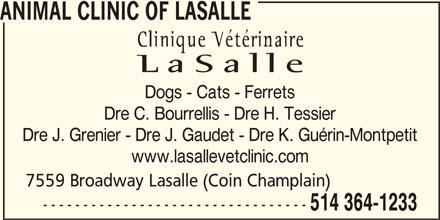 La Salle Veterinary Clinic Inc (514-364-1233) - Display Ad - ANIMAL CLINIC OF LASALLE Dogs - Cats - Ferrets Dre C. Bourrellis - Dre H. Tessier Dre J. Grenier - Dre J. Gaudet - Dre K. Guérin-Montpetit www.lasallevetclinic.com 7559 Broadway Lasalle (Coin Champlain) --------------------------------- 514 364-1233