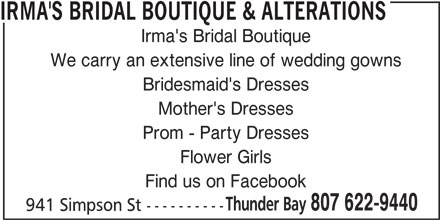 Irma's Bridal Boutique & Alterations (807-622-9440) - Display Ad - IRMA'S BRIDAL BOUTIQUE & ALTERATIONS Irma's Bridal Boutique We carry an extensive line of wedding gowns Bridesmaid's Dresses Mother's Dresses Prom - Party Dresses Flower Girls Find us on Facebook Thunder Bay 807 622-9440 941 Simpson St ----------