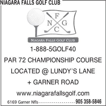 Niagara Falls Golf Club (905-358-5846) - Display Ad - PAR 72 CHAMPIONSHIP COURSE + GARNER ROAD www.niagarafallsgolf.com 905 358-5846 6169 Garner Nfls------------------- NIAGARA FALLS GOLF CLUB 1-888-5GOLF40