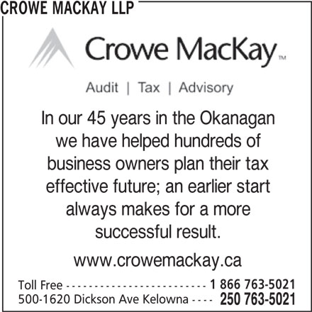 Crowe MacKay LLP (250-763-5021) - Display Ad - business owners plan their tax CROWE MACKAY LLP In our 45 years in the Okanagan we have helped hundreds of effective future; an earlier start always makes for a more successful result. www.crowemackay.ca 1 866 763-5021 Toll Free ------------------------- 500-1620 Dickson Ave Kelowna ---- 250 763-5021