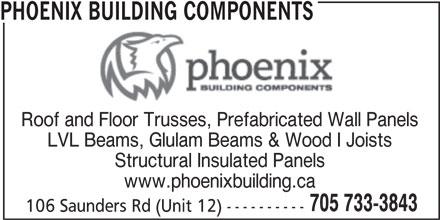 Phoenix Building Components (705-733-3843) - Display Ad - PHOENIX BUILDING COMPONENTS Roof and Floor Trusses, Prefabricated Wall Panels LVL Beams, Glulam Beams & Wood I Joists Structural Insulated Panels www.phoenixbuilding.ca 705 733-3843 106 Saunders Rd (Unit 12) ----------