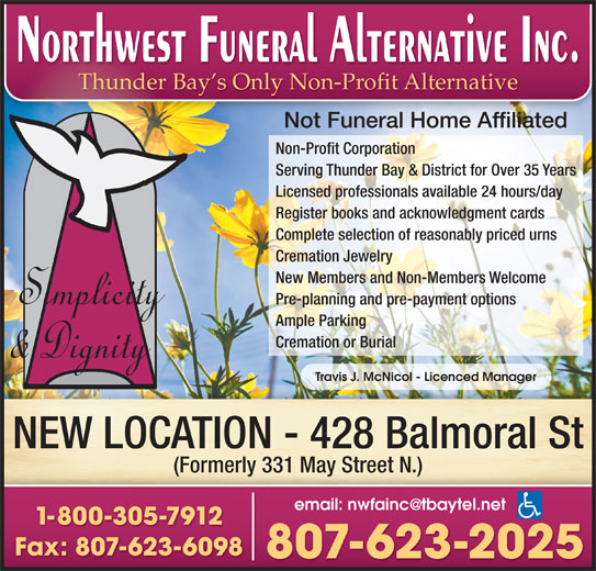 Northwest Funeral Alternative Inc (807-623-2025) - Display Ad - Thunder Bay s Only Non-Profit Alternative Not Funeral Home Affiliated Non-Profit Corporation Serving Thunder Bay & District for Over 35 Years Licensed professionals available 24 hours/day Register books and acknowledgment cards Complete selection of reasonably priced urns Cremation Jewelry New Members and Non-Members Welcome Pre-planning and pre-payment options Ample Parking Cremation or Burial Travis J. McNicol - Licenced Manager NEW LOCATION - 428 Balmoral St (Formerly 331 May Street N.) 1-800-305-7912 Fax: 807-623-6098 807-623-2025