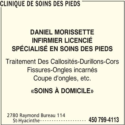 Clinique de Soins des Pieds (450-799-4113) - Annonce illustrée======= - CLINIQUE DE SOINS DES PIEDS DANIEL MORISSETTE INFIRMIER LICENCIÉ SPÉCIALISÉ EN SOINS DES PIEDS Traitement Des Callosités-Durillons-Cors Fissures-Ongles incarnés Coupe d'ongles, etc. «SOINS À DOMICILE» 2780 Raymond Bureau 114 -------------------- 450 799-4113 St-Hyacinthe