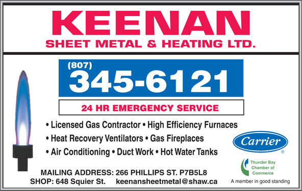 Keenan Sheet Metal & Heating Ltd (807-345-6121) - Display Ad - KEENAN SHEET METAL & HEATING LTD. (807) 24 HR EMERGENCY SERVICE 3456121 Licensed Gas Contractor   High Efficiency Furnaces Heat Recovery Ventilators   Gas Fireplaces Thunder Bay Chamber of Commerce MAILING ADDRESS: 266 PHILLIPS ST. P7B5L8 A member in good standing Air Conditioning   Duct Work   Hot Water Tanks
