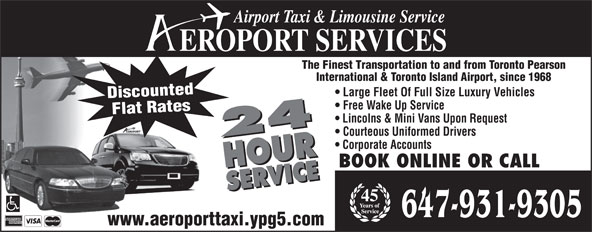Aeroport Taxi & Limousine Service (416-255-2211) - Display Ad - Discounted Free Wake Up Service Large Fleet Of Full Size Luxury Vehicles Flat Rates Lincolns & Mini Vans Upon Request Courteous Uniformed Drivers 24 HOURSER Corporate Accounts BOOK ONLINE OR CALL VICE24 HOURSERVICE 45 Airport Taxi & Limousine Service EROPORT SERVICES The Finest Transportation to and from Toronto Pearson International & Toronto Island Airport, since 1968 www.aeroporttaxi.ypg5.com 647-931-9305