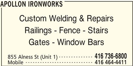 Apollon Ironworks (416-736-6800) - Display Ad - APOLLON IRONWORKS Custom Welding & Repairs Railings - Fence - Stairs Gates - Window Bars -------------- 416 736-6800 855 Alness St (Unit 1) ---------------------------- 416 464-4411 Mobile APOLLON IRONWORKS