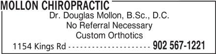 Mollon Chiropractic (902-567-1221) - Display Ad - MOLLON CHIROPRACTIC Dr. Douglas Mollon, B.Sc., D.C. No Referral Necessary Custom Orthotics 902 567-1221 1154 Kings Rd ---------------------