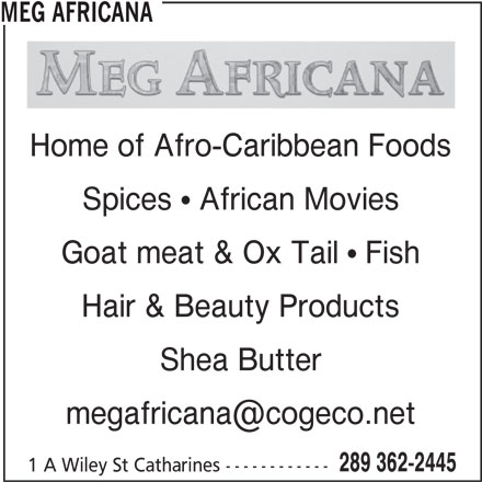 Meg Africana (289-362-2445) - Display Ad - MEG AFRICANA Home of Afro-Caribbean Foods Spices  African Movies Goat meat & Ox Tail  Fish Hair & Beauty Products Shea Butter 289 362-2445 1 A Wiley St Catharines ------------ MEG AFRICANA Home of Afro-Caribbean Foods Spices  African Movies Goat meat & Ox Tail  Fish Hair & Beauty Products Shea Butter 289 362-2445 1 A Wiley St Catharines ------------
