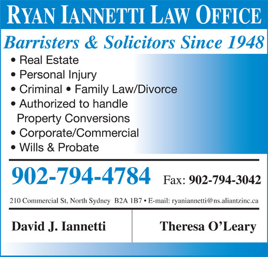 Iannetti David (902-794-4784) - Display Ad - RYAN IANNETTI LAW OFFICE Barristers & Solicitors Since 1948 Real Estate Authorized to handle Property Conversions Corporate/Commercial Wills & Probate 902-794-4784 Fax: Personal Injury Criminal   Family Law/Divorce 902-794-3042 David J. Iannetti Theresa O Leary