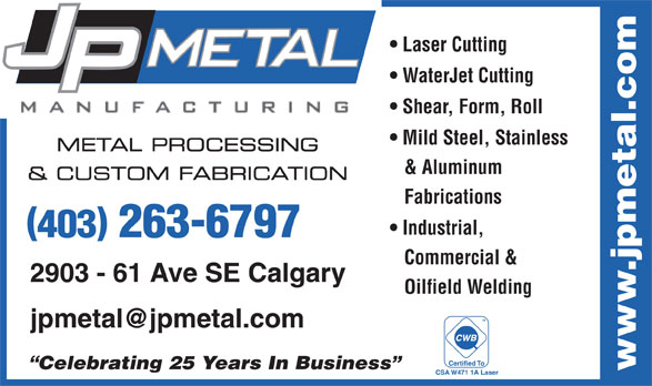 J P Metal Manufacturing Inc (403-263-6797) - Display Ad - Laser Cutting WaterJet Cutting Shear, Form, Roll Mild Steel, Stainless METAL PROCESSING & Aluminum & CUSTOM FABRICATION Fabrications Industrial, 403 263-6797 Commercial & 2903 - 61 Ave SE Calgary Oilfield Welding TM Certified To Celebrating 25 Years In Business www.jpmetal.com CSA W471 1A Laser