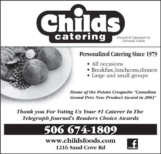 """Childs Foods & Catering Service (506-674-1809) - Display Ad - www.childsfoods.com 1216 Sand Cove Rd Home of the Potato Croquette """"Canadian Grand Prix New Product Award in 2003"""" Thank you For Voting Us Your #1 Caterer In The Telegraph Journal s Readers Choice Awards 506 674-1809"""