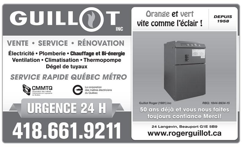 Guillot Roger (1981) Inc (418-661-9211) - Annonce illustrée======= - Orange et vert DEPUIS 1958 vite comme l éclair ! VENTE   SERVICE   RÉNOVATION Électricité   Plomberie Chauffage et Bi-énergie Ventilation   Climatisation   Thermopompe Dégel de tuyaux SERVICE RAPIDE QUÉBEC MÉTRO Guillot Roger (1981) inc RBQ: 1844-9934-15 50 ans déjà et vous nous faites URGENCE 24 H toujours confiance Merci! 24 Langevin, Beauport G1E 5B9 www.rogerguillot.ca 418.661.9211
