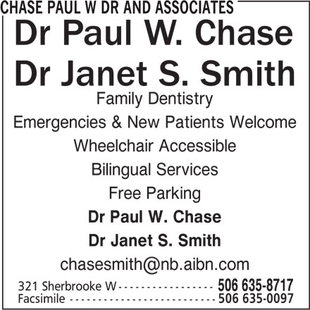 Chase Paul W Dr And Associates (506-635-8717) - Display Ad - Family Dentistry Emergencies & New Patients Welcome Wheelchair Accessible Bilingual Services Free Parking Dr Paul W. Chase Dr Janet S. Smith CHASE PAUL W DR AND ASSOCIATES 321 Sherbrooke W----------------- 506 635-8717 Facsimile-------------------------- 506 635-0097