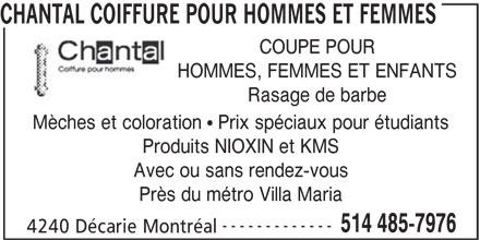 Chantal Coiffure Pour Hommes et Femmes (514-485-7976) - Annonce illustrée======= - COUPE POUR HOMMES, FEMMES ET ENFANTS CHANTAL COIFFURE POUR HOMMES ET FEMMES Rasage de barbe Mèches et coloration   Prix spéciaux pour étudiants Produits NIOXIN et KMS Avec ou sans rendez-vous Près du métro Villa Maria ------------- 514 485-7976 4240 Décarie Montréal