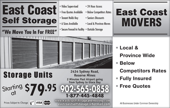 East Coast Self-Storage (902-565-0858) - Display Ad - Video Supervised 24 Hour AccessVideo Supervised 24 Hour Access 6 Sizes Available Free Quotes Available  Below Competitors Rates Free Quotes Available Below Competitors Rates East Coast East CoastEast Coast Tenant Holds Key Seniors Discounts Tenant Holds Key Seniors Discounts Self StorageSelf Storage Local & Province Moves 6 Sizes Available Local & Province Moves MOVERS Secure Fenced-In Facility  Outside StorageSecure Fenced-In Facility Outside Storage We Move You In For FREE  We Move You In For FREE Local &  Local Province WideinceWid Below   Bel Competitors RatesCompetitors Rate 2434 Sydney Road,2434 Sydney Road, Reserve MinesReserve Mines Fully Insured  Fully Insued 2 Minutes Past Airport going2 Minutes Past Airport going from Sydney to Glace Bayfrom Sydney to Glace Bay Free Quotes  eeQuote St taa Pricrtinag .95 Startingat 902-565-0858 79 Prices Subject to Changees Subject to Change All Businesses Under Common OwnershipAll Businessnder Common Ownership