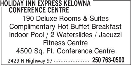 Holiday Inn Express Kelowna Conference Centre (1-877-654-0228) - Display Ad - 250 763-0500 2429 N Highway 97 --------------- HOLIDAY INN EXPRESS KELOWNA CONFERENCE CENTRE 190 Deluxe Rooms & Suites Complimentary Hot Buffet Breakfast Indoor Pool / 2 Waterslides / Jacuzzi Fitness Centre 4500 Sq. Ft. Conference Centre