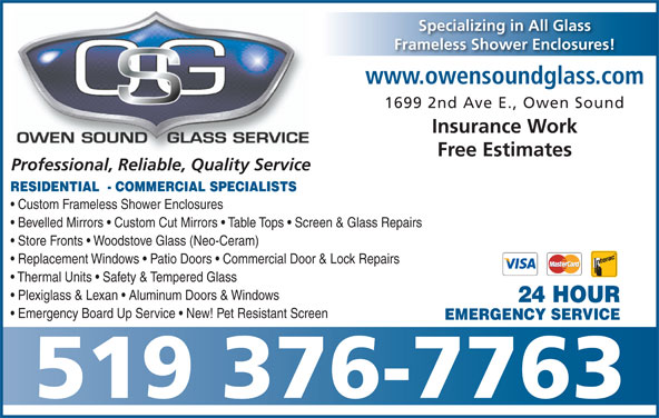 Owen Sound Glass Service (519-376-7763) - Display Ad - Free Estimates Professional, Reliable, Quality Service RESIDENTIAL  - COMMERCIAL SPECIALISTS Custom Frameless Shower Enclosures Bevelled Mirrors   Custom Cut Mirrors   Table Tops   Screen & Glass Repairs Store Fronts   Woodstove Glass (Neo-Ceram) Replacement Windows   Patio Doors   Commercial Door & Lock Repairs Thermal Units   Safety & Tempered Glass Plexiglass & Lexan   Aluminum Doors & Windows 24 HOUR Emergency Board Up Service   New! Pet Resistant Screen EMERGENCY SERVICE 519 376-7763 Specializing in All Glass Frameless Shower Enclosures! www.owensoundglass.com 1699 2nd Ave E., Owen Sound Insurance Work