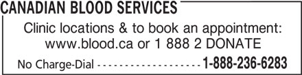 Canadian Blood Services (613-739-2300) - Display Ad - CANADIAN BLOOD SERVICES Clinic locations & to book an appointment: www.blood.ca or 1 888 2 DONATE 1-888-236-6283 No Charge-Dial -------------------