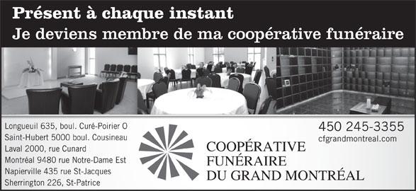 Résidence Funéraire René Fortin Inc (450-245-3355) - Annonce illustrée======= - Présent à chaque instant Je deviens membre de ma coopérative funéraire OLongueuil 635, boul. Curé-Poirier 450 245-3355 Saint-Hubert 5000 boul. Cousineau cfgrandmontreal.com COOPÉRATIVE Laval 2000, rue Cunard Montréal 9480 rue Notre-Dame Est FUNÉRAIRE Napierville 435 rue St-Jacques DU GRAND MONTRÉAL Sherrington 226, St-Patrice