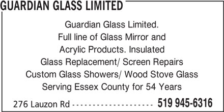 Guardian Glass Ltd (519-945-6316) - Display Ad - Custom Glass Showers/ Wood Stove Glass Serving Essex County for 54 Years 519 945-6316 276 Lauzon Rd -------------------- GUARDIAN GLASS LIMITED Guardian Glass Limited. Full line of Glass Mirror and Acrylic Products. Insulated Glass Replacement/ Screen Repairs