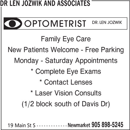 Dr Len Jozwik Optometrist & Associates (905-898-5245) - Display Ad - DR LEN JOZWIK AND ASSOCIATES DR. LEN JOZWIK OPTOMETRIST Family Eye Care New Patients Welcome - Free Parking Monday - Saturday Appointments * Complete Eye Exams * Contact Lenses * Laser Vision Consults (1/2 block south of Davis Dr) Newmarket 905 898-5245 19 Main St S -------------