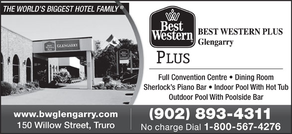Best Western Plus (1-844-371-7548) - Annonce illustrée======= - Sherlock s Piano Bar   Indoor Pool With Hot TubShe Outdoor Pool With Poolside Bar www.bwglengarry.com 902 893-4311 150 Willow Street, Truro No charge Dial 1-800-567-4276 THE WORLD S BIGGEST HOTEL FAMILY Full Convention Centre   Dining Room