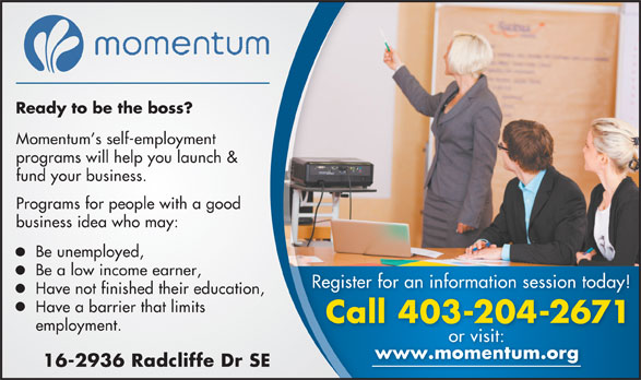 Momentum (403-204-2671) - Display Ad - Momentum s self-employment Ready to be the boss? fund your business. Programs for people with a good business idea who may: Be unemployed, Be a low income earner, Register for an information session today! Have not finished their education, Have a barrier that limits Call 403-204-2671ll4032042671C employment. or visit: www.momentum.org.momentum 16-2936 Radcliffe Dr SE programs will help you launch &