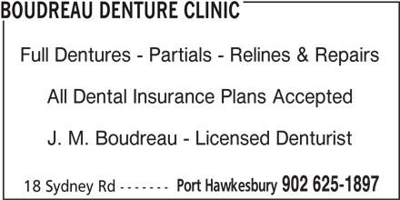 Boudreau Denture Clinic (902-625-1897) - Display Ad - J. M. Boudreau - Licensed Denturist Port Hawkesbury 902 625-1897 18 Sydney Rd ------- Full Dentures - Partials - Relines & Repairs All Dental Insurance Plans Accepted BOUDREAU DENTURE CLINIC