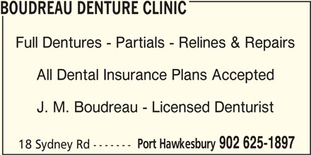Boudreau Denture Clinic (902-625-1897) - Display Ad - BOUDREAU DENTURE CLINIC Full Dentures - Partials - Relines & Repairs All Dental Insurance Plans Accepted J. M. Boudreau - Licensed Denturist Port Hawkesbury 902 625-1897 18 Sydney Rd -------