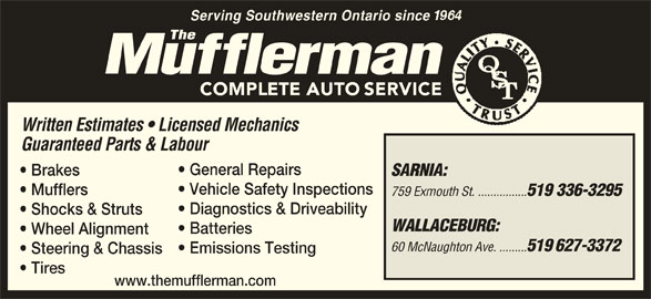 The Mufflerman (519-336-3295) - Display Ad - Serving Southwestern Ontario since Written Estimates   Licensed Mechanics Guaranteed Parts & Labour General Repairs Brakes SARNIA: Vehicle Safety Inspections Mufflers 759 Exmouth St. ................ 519 336-3295 Diagnostics & Driveability Shocks & Struts WALLACEBURG: Batteries Wheel Alignment 60 McNaughton Ave. ......... 519 627-3372 Emissions Testing Steering & Chassis Tires www.themufflerman.com