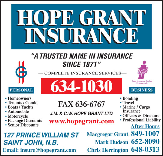 Hope Grant J M & C W Ltd (506-634-1030) - Display Ad - A TRUSTED NAME IN INSURANCE SINCE 1871 COMPLETE INSURANCE SERVICES PERSONAL BUSINESS 634-1030 BondingHomeowners TravelTenants / Condo FAX 636-6767 Marine / Cargo Boats / Yachts Insurance Automobile J.M. & C.W. HOPE GRANT LTD. Officers & Directors Motorcycle Professional Liability Package Discounts www.hopegrant.com Senior Discounts After Hours Macgregor Grant  849-1007 127 PRINCE WILLIAM ST Mark Hudson  652-8090 SAINT JOHN, N.B. Chris Herrington  648-0313