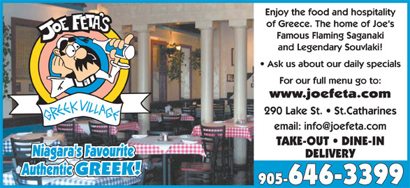 Joe Feta's Greek Village (905-646-3399) - Annonce illustrée======= - Enjoy the food and hospitality of Greece. The home of Joe's Famous Flaming Saganaki and Legendary Souvlaki! Ask us about our daily specials For our full menu go to: www.joefeta.com 290 Lake St.   St.Catharines TAKE-OUT   DINE-IN Niagara's Favourite DELIVERY Authentic GREEK!