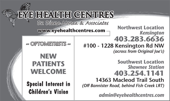 Eye Health Centres (403-283-6636) - Display Ad - Eye Health Centres Northwest LocationNorthwest Locatio www.eyehealthcentres.com KensingtonKensington 403.283.6636403.283.6636 ~ OPTOMETRISTS ~ #100 - 1228 Kensington Rd NW#100 - 1228 Kensington Rd NW (across from Original Joe s)(across from Original Joe s) NEW Southwest LocationSouthwest Locatio PATIENTS Shawnee StationShawnee Station WELCOME 403.254.1141403.254.1141 14363 Macleod Trail South14363 Macleod Trail South Special Interest in (Off Bannister Road, behind Fish Creek LRT)(Off Bannister Road, behind Fish Creek LRT) Children s Vision