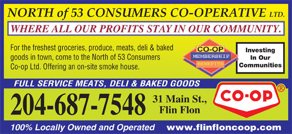 North Of 53 Consumers Co-op Ltd (204-687-7548) - Display Ad - NORTH of 53 CONSUMERS CO-OPERATIVE LTD. Communities Co-op Ltd. Offering an on-site smoke house. FULL SERVICE MEATS, DELI & BAKED GOODS 31 Main St., Flin Flon 204-687-7548 100% Locally Owned and Operated www.flinfloncoop.com goods in town, come to the North of 53 Consumers WHERE ALL OUR PROFITS STAY IN OUR COMMUNITY. For the freshest groceries, produce, meats, deli & baked Investing In Our goods in town, come to the North of 53 Consumers Communities Co-op Ltd. Offering an on-site smoke house. FULL SERVICE MEATS, DELI & BAKED GOODS 31 Main St., Flin Flon 204-687-7548 100% Locally Owned and Operated www.flinfloncoop.com NORTH of 53 CONSUMERS CO-OPERATIVE LTD. WHERE ALL OUR PROFITS STAY IN OUR COMMUNITY. For the freshest groceries, produce, meats, deli & baked Investing In Our