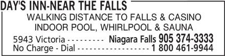 Days Inn (905-374-3333) - Annonce illustrée======= - DAY'S INN-NEAR THE FALLS WALKING DISTANCE TO FALLS & CASINO INDOOR POOL, WHIRLPOOL & SAUNA Niagara Falls 905 374-3333 5943 Victoria --------- No Charge - Dial ------------------ 1 800 461-9944