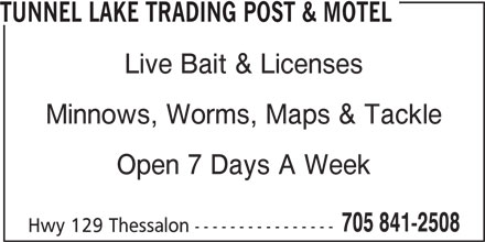 Tunnel Lake Trading Post & Motel (705-841-2508) - Display Ad - TUNNEL LAKE TRADING POST & MOTEL Live Bait & Licenses Minnows, Worms, Maps & Tackle Open 7 Days A Week 705 841-2508 Hwy 129 Thessalon ----------------